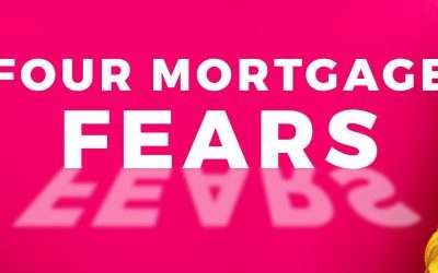 Four Mortgage Fears . . . and why they're not so scary after all